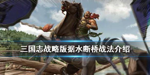 《三国志战略版》据水断桥战法介绍 当阳桥事件战法效果一览