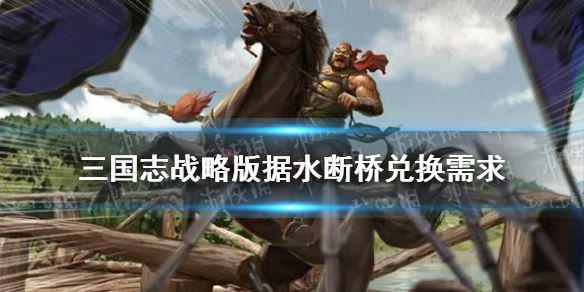 《三国志战略版》据水断桥兑换武将 当阳桥事件战法兑换需求事件典故