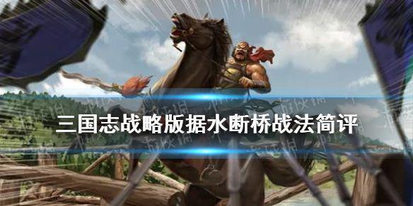 《三国志战略版》据水断桥怎么样 当阳桥事件战法据水断桥阵容搭配