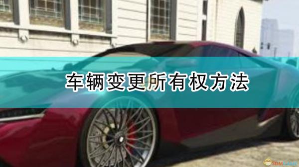 《侠盗猎车5/GTA5》车辆变更所有权方法