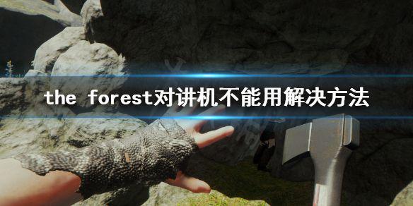 《森林》游戏对讲机没有声音怎么办 the forest对讲机不能用解决方法