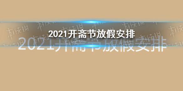2021开斋节放假安排 开斋节2021年几月几号放几天假